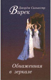 Обнаженная в зеркалеКлассическая зарубежная проза<br>Роман Обнаженная в зеркале (1953) - последнее и наиболее зрелое произведение известного американского писателя и поэта Джорджа Сильвестра Вирека (1884-1962), где, как в фокусе, собраны основные мотивы его творчества: гармония отношений мужчины и женщины на физиологическом и психологическом уровне, природа сексуального влечения, физическое бессмертие и вечная молодость. Повествование выстроено в форме череды увлекательных рассказов о великих любовниках прошлого - от царя Соломона до Наполеона, причем история каждого из них получает неожиданную интерпретацию. На русском языке издается впервые.<br>