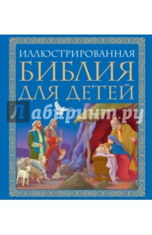 Иллюстрированная Библия для детей. Великие истории Священного Писания Ветхого и Нового Заветов Эксмо