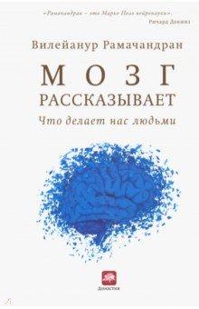 Мозг рассказывает. Что делает нас людьмиПопулярная психология<br>Опираясь на странные и заставляющие задуматься случаи, выдающийся невролог и нейропсихолог предлагает читателю совершить беспрецедентное путешествие в область эволюции уникального мозга человека.<br>Вильянур Рамачандран (V. S. Ramachandran) настолько опережает всех в своей области, что Ричард Докинз (Richard Dawkins) назвал его Марко Поло нейронауки. В этой новой большой работе Рамачандран говорит о своих открытиях того, что делает человека уникальным. Проводя нас через большое количество практических ситуаций, он рассказывает нам о функциях мозга и его эволюции. Синестезия является, например, окном в мозговые механизмы того, что делает некоторых из нас более творческими чем других. А аутизм-открывателем новых подходов лечения которого является автор-дает нам возможность понять такой аспект нашего бытия как самоосознание. Рамачандран берет наиболее неожиданные и противоречивые вопросы неврологии и с замечательным талантом рассказчика и глубоким мышлением исследователя проливает свет на старые вопросы науки с помощью новых подходов.<br>
