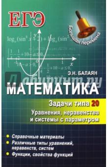 Математика. Задачи типа 20. Уравнения, неравенства и системы с параметромМатематика (10-11 классы)<br>В предлагаемом пособии представлен материал для подготовки к решению задач типа 20 на ЕГЭ по математике, посвященный уравнениям, неравенствам и системам с параметром.<br>На многочисленных примерах с подробными решениями и обоснованиями рассмотрены различные типы задач и методы их решения.<br>Для удобства пользования книгой приводятся краткая теория и справочные материалы, а в конце каждого параграфа - задачи для самостоятельного решения.<br>Пособие предназначено для старшеклассников, абитуриентов. учителей математики, студентов педвузов, слушателей подготовительных отделений вузов, методистов и репетиторов.<br>