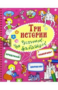Три истории для девочек-фантазерокСказки и истории для малышей<br>Придумай! Раскрась! Дорисуй!<br>Книжка-раскраска.<br>Для детей младшего школьного возраста.<br>