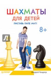 Шахматы для детей. Поставь папе мат!Шахматная школа для детей<br>Мюррей Чендлер, известнейший гроссмейстер и автор нескольких бестселлеров о шахматах, показывает в этой книге комбинации, с помощью которых можно выиграть даже у опытных игроков. Хитрые тактические приемы объяснены так, что понятно даже новичкам!<br>