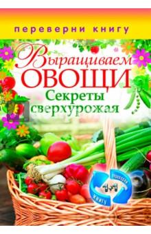 Выращиваем овощи. Секреты сверхурожаяОвощи, фрукты, ягоды<br>В питании человека овощи, фрукты и ягоды играют огромную роль, поскольку в их состав входят углеводы, белки, жиры, минеральные вещества и витамины, которых мало или совсем нет в других продуктах. В этой книге рассказано, как правильно разместить грядки на участке, удобрить почву, подкормить растения и добиться высокой урожайности. Приведены способы борьбы с болезнями и вредителями.<br>Кашин С.П.<br>