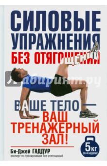 Силовые упражнения без отягощенийФитнес<br>Теперь сжигать жир и качать мышцы можно когда и где угодно. Избавившись от необходимости ходить в тренажерный зал и используя свое собственное тело вместо штанги, вы сбережете время, деньги и нервы. Эта книга от эксперта метаболических тренировок Би-Джей Гаддура научит вас восьми самым важным упражнениям, с помощью которых вы обретете силу, мощь, выносливость и подвижность элитных спортсменов. Кроме того, она содержит десятки тренировочных программ для самых разных целей и возможностей.<br>