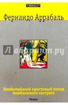 Аррабаль Фернандо Необычайный крестовый поход влюбленного кастрата, или Как лилия в шипах: Роман