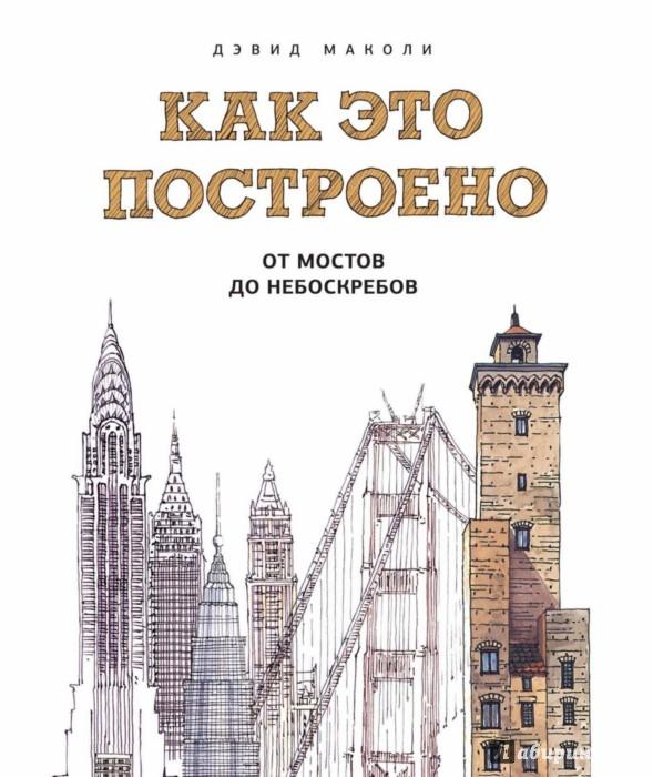 Иллюстрация 1 из 76 для Как это построено. От мостов до небоскребов. Иллюстрированная энциклопедия - Дэвид Маколи | Лабиринт - книги. Источник: Лабиринт