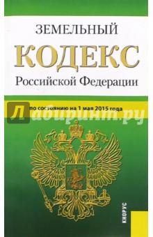 Земельный кодекс Российской Федерации по состоянию на 01.05.15 г