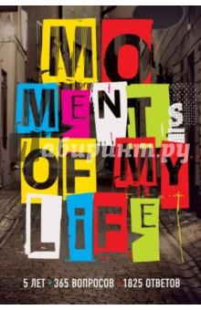 Moments of My Life. 5 лет, 365 вопросов, 1825 ответов Эксмо