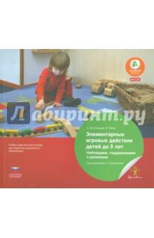 Элементарные игровые действия детей до 3 лет. Наблюдаем, поддерживаем и развиваем. ФГОС