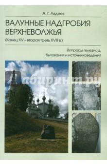 Валунные надгробия Верхневолжья. Конец XV - вторая треть XVIII в. Вопросы генезиса, бытования