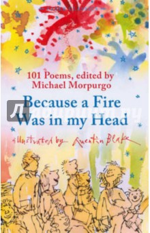 Because a Fire Was in My HeadИзучение иностранного языка<br>A wonderful anthology of poems to set fire to the imagination. We only have to  remember, remember the 5th of November  to see a dark night filled with fireworks and bonfires. In their many different ways - through their sounds, rhythms, stories, surprises and jokes - these poems will set the fireworks crackling in our own heads. Michael Morpurgo has brought together poems by writers as diverse as Spike Milligan and Louis MacNeice, Stevie Smith and John Lennon, Jo Shapcott and Lewis Carroll. Once read, they won t be forgotten - some even beg to be learned by heart.<br>