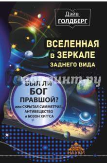 Вселенная в зеркале заднего вида. Был ли Бог правшой?Физические науки. Астрономия<br>Вселенная в зеркале заднего вида. Был ли Бог правшой? Или скрытая симметрия, антивещество и бозон Хиггса.<br>Не любите физику? Вы просто не читали книги Дэйва Голдберга! Эта книга познакомит вас с одной из самых интригующих тем современной физики - фундаментальными симметриями. Ведь в нашей прекрасной Вселенной практически все - от антивещества и бозона Хиггса до массивных скоплений галактик - формируется на основе скрытых симметрий! Именно благодаря им современные ученые делают свои самые сенсационные открытия. <br>Можно ли создать устройство для мгновенной передачи информации? Что будет, если Землю засосет в черную дыру? Что не рассказывают на школьных уроках о времени и пространстве? Читайте, и вы узнаете ответы на эти вопросы. Это понятно, увлекательно, это может быть смешно - именно так вы теперь будете думать о физике.<br>