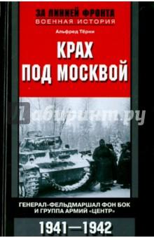 """Крах под Москвой. Генерал-фельдмаршал фон Бок и группа армий """"Центр"""". 1941 - 1942"""