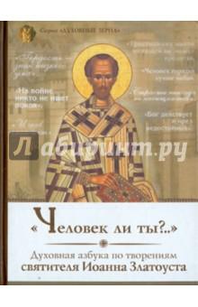 Человек ли ты? Духовная азбука святителя  Иоанна Златоуста