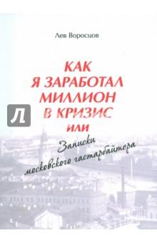 Как я заработал миллион в кризис, или Записки московского гастарбайтераВедение бизнеса<br>Эта книга о том, как обычный провинциал, начав с нуля, сумел, невзирая на трудности, за пять лет выжить и обустроиться в Москве.<br>И заработать свой первый миллион.<br>