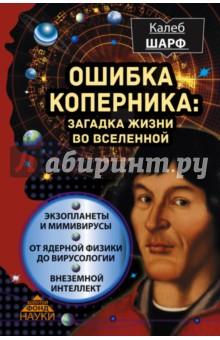 Ошибка Коперника. Загадка жизни во ВселеннойКонцепции современного естествознания<br>Одиноки ли мы во Вселенной? Какие условия необходимы, чтобы возникла планета, пригодная для жизни? Надеется ли современная наука на встречу с внеземным разумом? И прав ли был Николай Коперник, когда утверждал, что мы сами и наше место в мироздании ничем не примечательны? Чтобы ответить на эти вопросы, астроном и астробиолог Калеб Шарф приглашает читателя в увлекательное путешествие по последним достижениям самых разных наук - от истории естествознания до космологии и от вирусологии до ядерной физики. <br><br>Что касается умения заставить читателя мыслить научно, Калеб Шарф стоит в одном ряду с Паулем Фейерабендом, Ричардом Фейнманом, Марией Кюри и Питером Хиггсом. Книга у него получилась очень живая и непосредственная… она прямо-таки пышет энергией, пусть и с легкой сумасшедшинкой.<br>Издательство Barnes and Noble <br><br>Разумно ли считать, что во всем космическом пространстве мы одни-одинешеньки? И какое значение имеет жизнь на Земле по масштабам Вселенной (в том числе и множественной)? Эта книга - увлекательный обзор важнейших открытий во всех отраслях естественных наук, от астрономии до биологии, которые имеют отношение к поискам жизни и в космосе, и в микромире.<br>Марио Ливио, Nature<br><br>Автор доносит свою мысль достаточно ясно, свежо и с юмором. Читателя ждет много радостей, например, знакомство с различными конструкциями планетных систем, в существовании которых мы можем быть уверены благодаря самым последним достижениям науки. <br>The Telegraph<br>