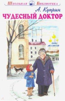Чудесный докторПовести и рассказы о детях<br>Сборник рассказов Александра Ивановича Куприна.<br>Для среднего школьного возраста.<br>
