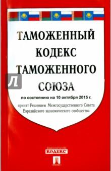Таможенный кодекс таможенного союза по состоянию на 10.10.2015 г.
