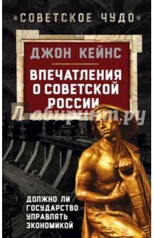Впечатления о Советской РоссииЭкономика<br>Дж. Кейнс - известный английский экономист, основатель нового направления в политэкономии.  Кейнс посетил Советский Союз трижды - в 1925, 1928 и 1936 годах. Во время первой поездки он даже принял участие в праздновании 200-летия Российской академии наук. В своей книге, критикуя большевизм за чрезмерную жесткость и следование марксистским догмам, он все же видит в нем силу, способную сконструировать новую систему, осуждающую личное обогащение и наполняющую общество новой религией - новой верой. Кейнс подробно пишет обо всех достоинствах и недостатках советской экономической модели.  <br>Книга дополнена другими работами Кейнса, в которых он развивает свою теорию о государственном регулировании экономики.<br>