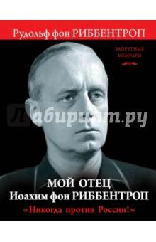 """Мой отец Иоахим фон Риббентроп. """"Никогда против России!"""""""