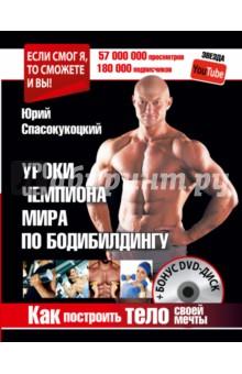 Спасокукоцкий Юрий Александрович Уроки чемпиона по бодибилдингу. Как построить тело своей мечты (+DVD)