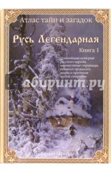 Атлас тайн и загадок. Русь легендарная. Кн. 1