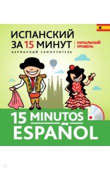 Испанский за 15 минут. Начальный уровень (+CD)Испанский язык<br>Комплект из книги и диска подготовлен для тех, у кого мало свободного времени и кому необходимо быстро приобрести или восстановить разговорные навыки в испанском. Короткие информативные тексты, объяснения базовой грамматики в доступной и сжатой форме, лексика, необходимая для повседневного общения, упражнения для тренировки помогут быстро освоить начальный курс испанского языка. Тексты и задания на аудиодиске помогут научиться понимать звучащую речь на слух.<br>Книга предназначена для самостоятельных занятий испанским языком.<br>