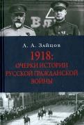 Арсений Зайцов: 1918. Очерки по истории русской Гражданской войны
