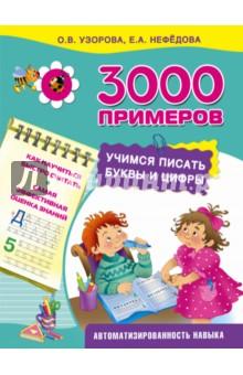 Нефедова Елена Алексеевна, Узорова Ольга Васильевна 3000 примеров. Учимся писать буквы и цифры