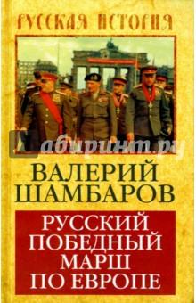 Русский победный марш по ЕвропеИстория войн<br>70 лет назад завершилась Вторая Мировая Война. На заключительном ее этапе Советский Союз проявил невиданную мощь, сосредоточив все свои ресурсы для Великой Победы. Наши армии освобождали государство за государством, взламывали эшелонированную оборону гитлеровцев, сокрушили их союзников - финнов, венгров, румын. Во исполнение своих союзнических обязательств СССР одним махом уничтожил миллионную армию Японии. Так начала осуществляться стратегическая программа Сталина: он возрождал великую Российскую империю, разрушенную в ходе войн и революций. Этой эпохе славных свершений посвящена новая книга Валерия Шамбарова Русский победный марш по Европе.<br>