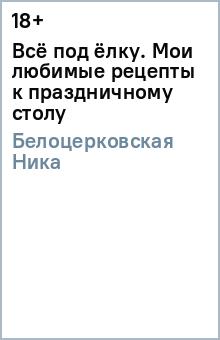 Белоцерковская Ника Всё под ёлку. Мои любимые рецепты к праздничному столу