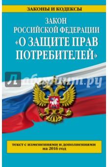 Закон Российской Федерации О защите прав потребителей с изменениями и дополнениями на 2016 год