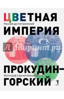 Цветная империя. Россия до потрясений. Фотограф С. М. Прокудин-Горский