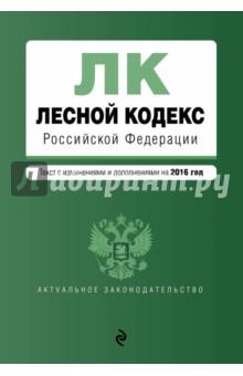 Лесной кодекс Российской Федерации. Текст с изменениями и дополнениями по состоянию на 2016 г