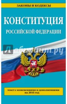 Конституция Российской Федерации. Текс с изменениями и дополнениями по состоянию на 2016 год