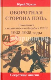 Оборотная сторона НЭПа. Экономика и политическая борьба в СССР. 1923-1925 годыИстория СССР<br>Книга Оборотная сторона НЭПа рассказывает о той самой экономической политике, которую безосновательно считают расцветом в жизни нашей страны. В действительности она привела не к успехам, а к затяжному кризису, поиск выхода из которого стыдливо называют внутриполитической борьбой.<br>Книга рассчитана на широкий круг читателей.<br>