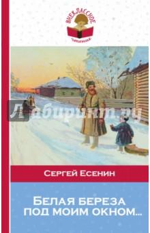 Белая береза под моим окном...Произведения школьной программы<br>В книгу включены стихотворения С. А. Есенина, которые входят в программу по литературе для начальной школы и 5 -11 классов.<br>