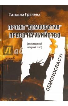 Проект Демократия. Право на убийствоПолитика<br>В своей новой книге Татьяна Грачёва не только продолжает серию разоблачений бесчеловечной политики, которую ведут мировые геополитические игроки под вывеской культа и экспорта демократии, детально разбирая схемы и механизмы большой игры. И в частности, - проект Украина.<br>Но и рассматривает пути выхода из сложившейся кризисной для мира ситуации. Россия не случайно обладает огромной территорией и ресурсами, ведь в бурном XXI столетии России предстоит стать спасительным Ковчегом человечества.<br>