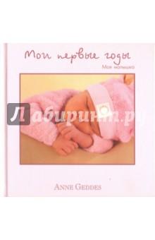 Мои первые годы. Моя малышкаТематические альбомы для фотографий<br>Мои первые годы. Моя малышка.<br>С фотографиями Анны Геддес<br>