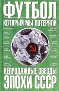 Федор Раззаков: Футбол, который мы потеряли. Непродажные звезды эпохи СССР