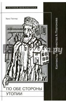 По обе стороны от утопии. Контексты творчества А. ПлатоноваЛитературоведение и критика<br>В книге Ханса Гюнтера исследуется творчество выдающегося русского писателя Андрея Платонова (1899-1951). На материале всего корпуса сочинений Платонова рассмотрена трансформация его мировоззрения, особое внимание уделено месту Платонова в мировой традиции утопического мышления и жанра утопии и антиутопии. Прослежены связи и переклички творчества прозаика с его предшественниками - от средневековых мистиков до Ф. Достоевского, Н. Фёдорова и других русских философов. Вместе с тем творчество писателя анализируется в контексте современной ему культуры. Книга обобщает итоги многочисленных предшествующих работ Х. Гюнтера о творчестве и мировоззрении А. Платонова.<br>