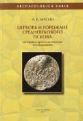 Александр Мусин: Церковь и горожане средневекового Пскова. Историко-археологическое исследование