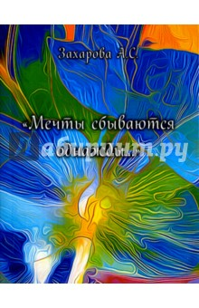 Мечты сбываются однажды.... Сборник стихотворенийСовременная отечественная поэзия<br>Сборник стихотворений Захаровой Алены Сергеевны - Мечты сбываются однажды....<br>