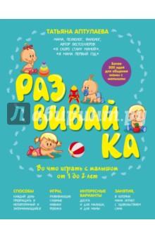 Аптулаева Татьяна Гавриловна Развивай-ка. Во что играть с малышом от 1 до 2 лет
