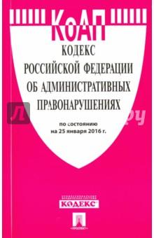 Кодекс об административных правонарушениях Российской Федерации по состоянию на 25 января 2016 года