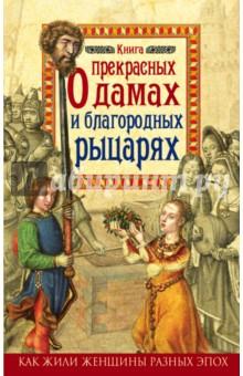 Книга о прекрасных дамах и благородных рыцаряхВсемирная история<br>Книга О прекрасных дамах и благородных рыцарях расскажет, насколько английская леди была свободна в своем выборе, о том, из чего складывались ее повседневная жизнь и обязанности. Вы погрузитесь в атмосферу средневековых английских городов и замков, узнаете много о женщинах, чьи имена хорошо известны по историческим романам и их экранизациям. Вас ждет множество историй, порой драматических, порой трагических, и часто - прекрасных, полных неожиданных поворотов судьбы и невероятных приключений. Вы убедитесь, что настоящие истории могут быть намного драматичнее фантазий Шекспира и Вальтера Скотта, которые жили и писали уже в совсем другие эпохи, и чье видение женщины и ее роли в обществе было ограничено современной им моралью.<br>