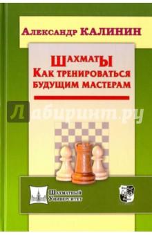 Калинин Александр Владимирович Шахматы. Как тренироваться будущим мастерам