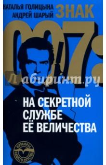 Знак 007: На секретной службе Ее ВеличестваКино<br>Самый знаменитый тайный агент. Самая прибыльная серия шпионских романов. Самый известный киногерой ХХ века. Самый успешный коммерческий проект в истории мирового кино. У вас в руках - первое русскоязычное и одно из самых полных в мире исследований литературного и кинематографического образов Джеймса Бонда, британского секретного агента 007 с правом на убийство. Авторы книги - известные журналисты, сотрудники русской службы Радио Свобода Наталья Голицына (Лондон) и Андрей Шарый (Прага).<br>