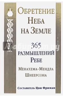 Обретение Неба на Земле. 365 размышлений Ребе Менахема-Мендла ШнеерсонаРелигии мира<br>Обретение Неба на Земле. <br>365 размышлений Ребе Менахема-Мендла Шнеерсона.<br>Составитель: Цви Фриман.<br>2-е издание, исправленное.<br>