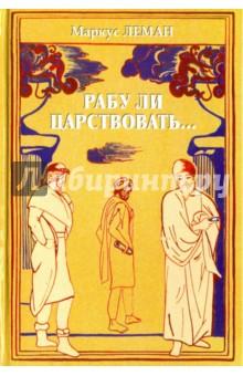 Рабу ли царствовать... СборникКлассическая зарубежная проза<br>В сборник вошли известные исторические романы Маркуса Лемана.<br>